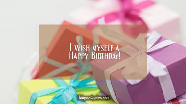 I wish myself a Happy Birthday! Birthday Quotes