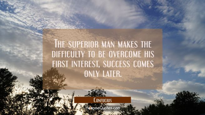 The superior man makes the difficulty to be overcome his first interest, success comes only later