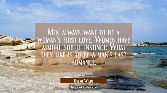 Men always want to be a woman's first love. Women have a more subtle instinct: What they like is to be a man's last romance.