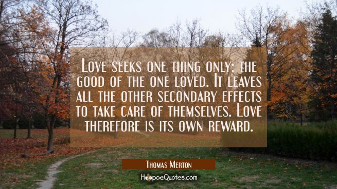 Love seeks one thing only: the good of the one loved. It leaves all the other secondary effects to