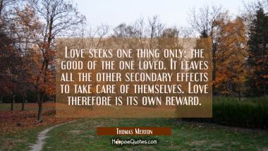 Love seeks one thing only: the good of the one loved. It leaves all the other secondary effects to Thomas Merton Quotes