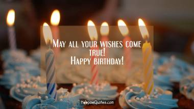 May all your wishes come true! Happy birthday! Quotes