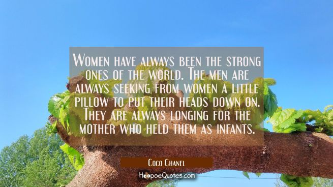 Women have always been the strong ones of the world. The men are always seeking from women a little