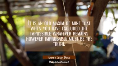 It is an old maxim of mine that when you have excluded the impossible whatever remains however impr