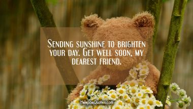Sending sunshine to brighten your day. Get well soon, my dearest friend. Get Well Soon Quotes