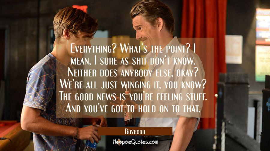 Everything? What's the point? I mean, I sure as shit don't know. Neither does anybody else, okay? We're just winging it, you know? The good news is you're feeling stuff. And you've got to hold on to that. Movie Quotes Quotes