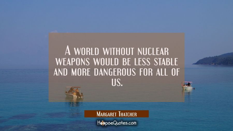 A world without nuclear weapons would be less stable and more dangerous for all of us. Margaret Thatcher Quotes