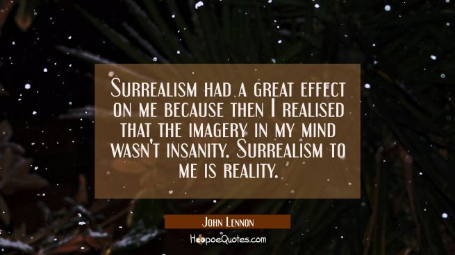 Surrealism had a great effect on me because then I realised that the imagery in my mind wasn't insa