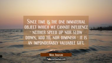 Since time is the one immaterial object which we cannot influence--neither speed up nor slow down a Maya Angelou Quotes