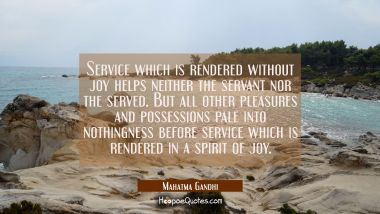Service which is rendered without joy helps neither the servant nor the served. But all other pleas
