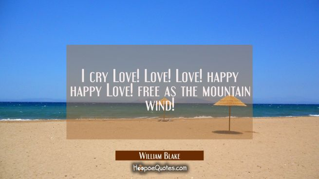 I cry Love! Love! Love! happy happy Love! free as the mountain wind!
