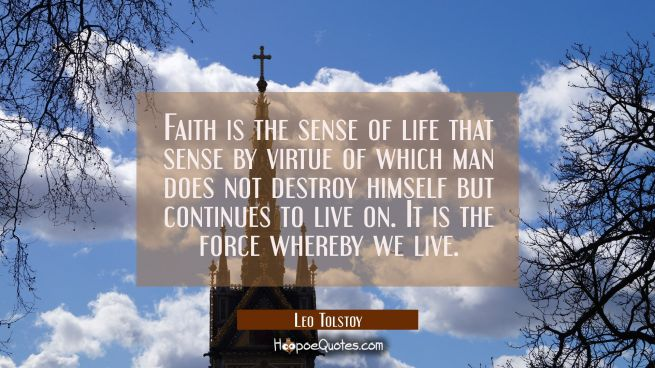 Faith is the sense of life that sense by virtue of which man does not destroy himself but continues