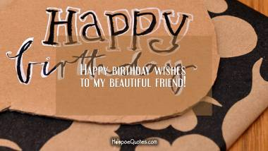 Happy birthday wishes to my beautiful friend! Quotes