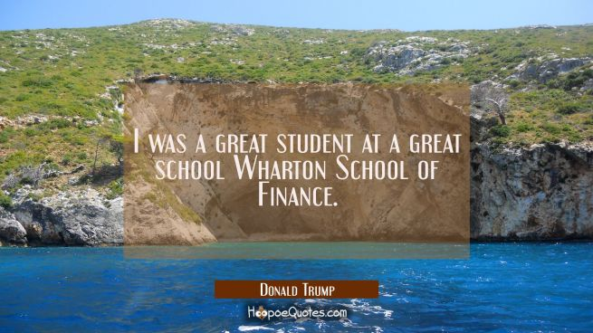 I was a great student at a great school Wharton School of Finance.