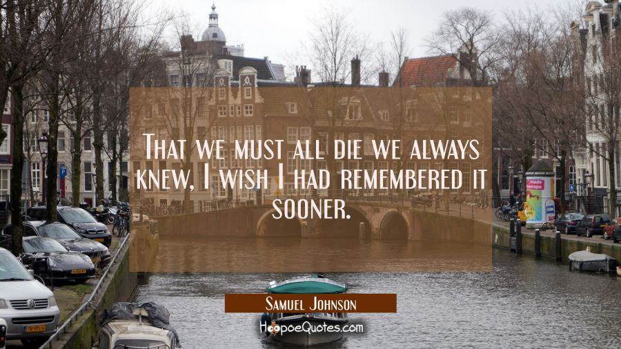 That we must all die we always knew, I wish I had remembered it sooner. Samuel Johnson Quotes