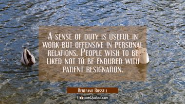 A sense of duty is useful in work but offensive in personal relations. People wish to be liked not