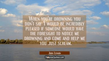 When you're drowning you don't say 'I would be incredibly pleased if someone would have the foresig