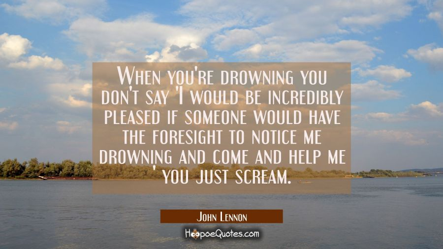 When you're drowning you don't say 'I would be incredibly pleased if someone would have the foresig John Lennon Quotes