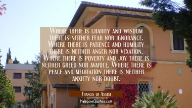 Where there is charity and wisdom there is neither fear nor ignorance. Where there is patience and Francis of Assisi Quotes