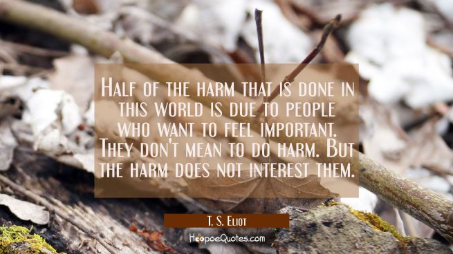Half of the harm that is done in this world is due to people who want to feel important. They don't