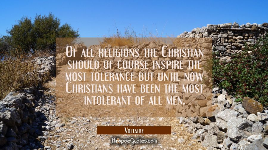 Of all religions the Christian should of course inspire the most tolerance but until now Christians Voltaire Quotes