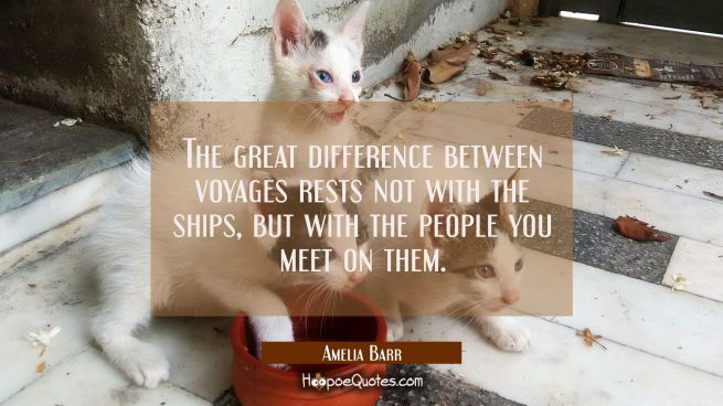The great difference between voyages rests not with the ships but with the people you meet on them.