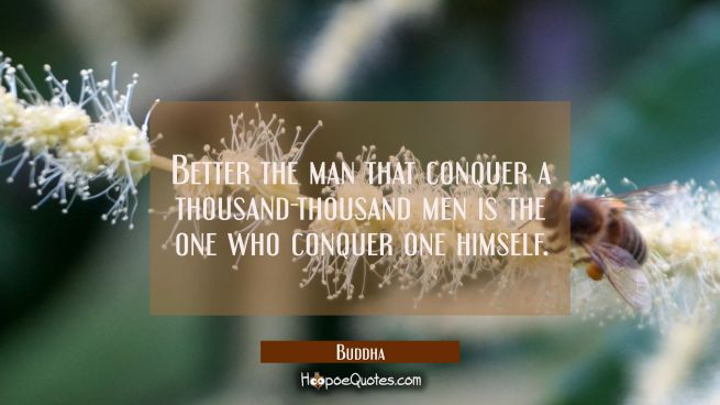 Better the man that conquer a thousand thousand men is the one who conquer one himself.