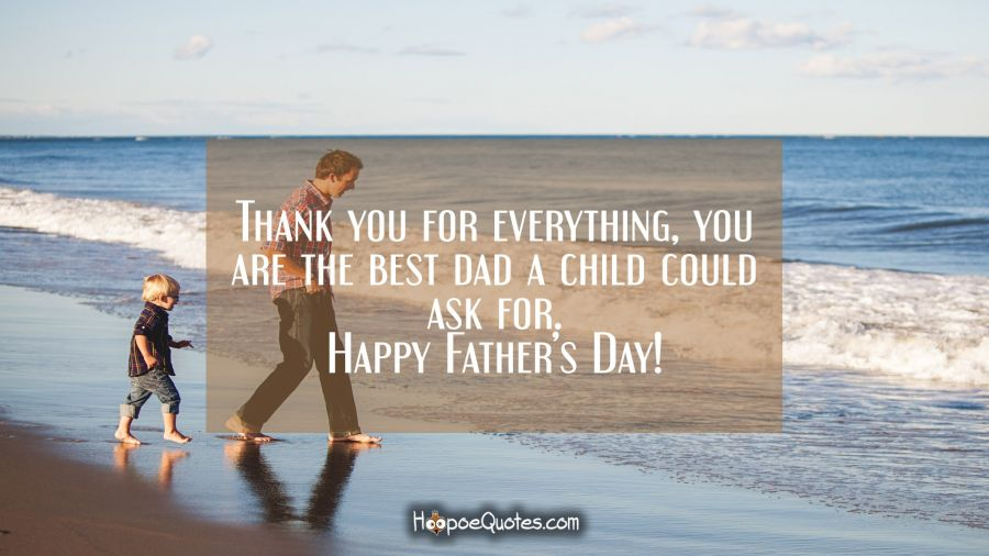 Thank you for everything, you are the best dad a child could ask for. Happy Father's Day! Father's Day Quotes