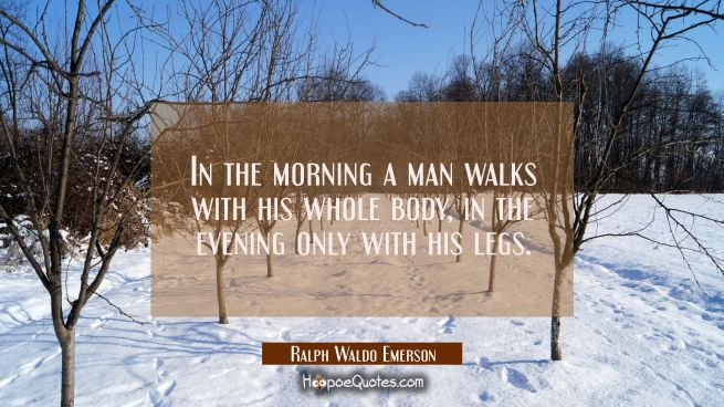 In the morning a man walks with his whole body, in the evening only with his legs.