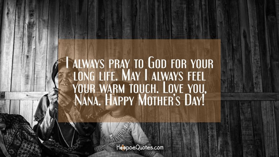 I always pray to God for your long live. May I always feel your warm touch. Love you, Nana. Happy Mother's Day! Mother's Day Quotes