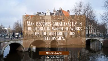 Man becomes great exactly in the degree in which he works for the welfare of his fellow-men. Mahatma Gandhi Quotes