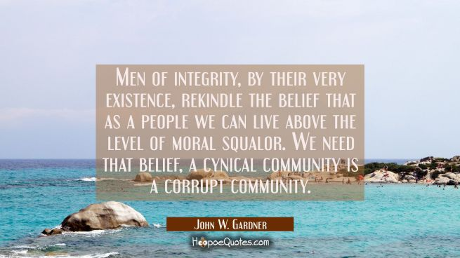 Men of integrity by their very existence rekindle the belief that as a people we can live above the