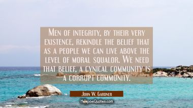 Men of integrity by their very existence rekindle the belief that as a people we can live above the John W. Gardner Quotes