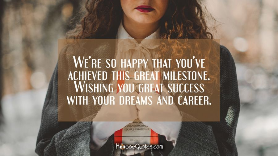 We're so happy that you've achieved this great milestone. Wishing you great success with your dreams and career. Graduation Quotes