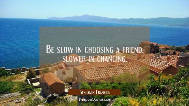 Be slow in choosing a friend slower in changing.