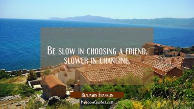 Be slow in choosing a friend slower in changing. Benjamin Franklin Quotes