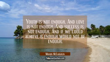 Youth is not enough. And love is not enough. And success is not enough. And if we could achieve it
