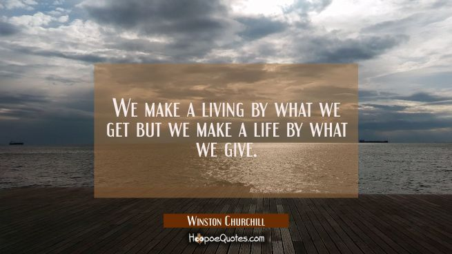 We make a living by what we get but we make a life by what we give.
