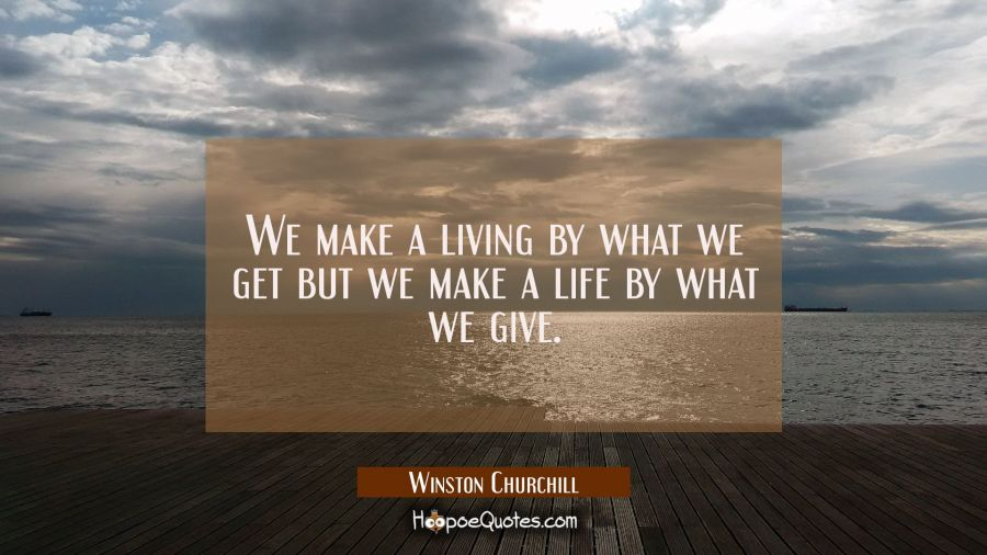 We make a living by what we get but we make a life by what we give. Winston Churchill Quotes