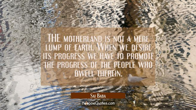 THE motherland is not a mere lump of earth. When we desire its progress we have to promote the prog