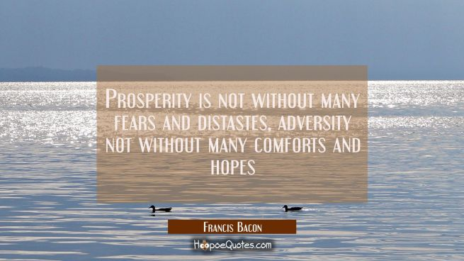 Prosperity is not without many fears and distastes, adversity not without many comforts and hopes