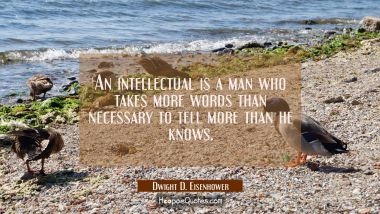 An intellectual is a man who takes more words than necessary to tell more than he knows.