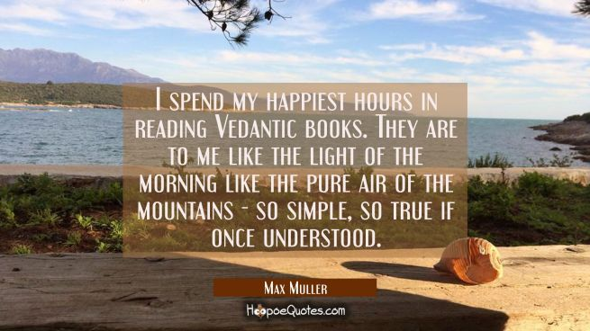 I spend my happiest hours in reading Vedantic books. They are to me like the light of the morning l