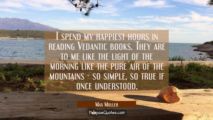 I spend my happiest hours in reading Vedantic books. They are to me like the light of the morning l Max Muller Quotes