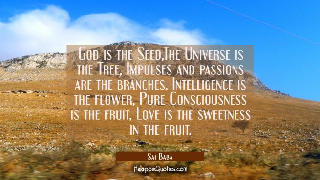 God is the Seed,The Universe is the Tree Impulses and passions are the branches Intelligence is the