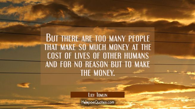 But there are too many people that make so much money at the cost of lives of other humans and for
