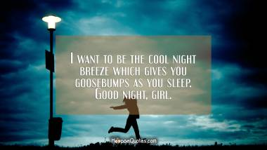 I want to be the cool night breeze which gives you goosebumps as you sleep. Good night, girl. Good Night Quotes