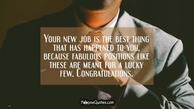 Your new job is the best thing that has happened to you, because fabulous positions like these are meant for a lucky few. Congratulations.