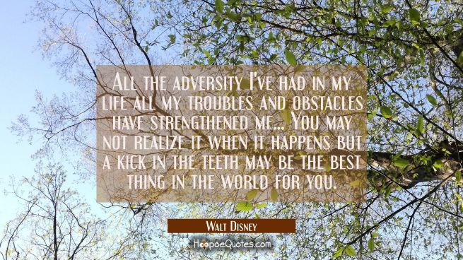 All the adversity I've had in my life all my troubles and obstacles have strengthened me... You may
