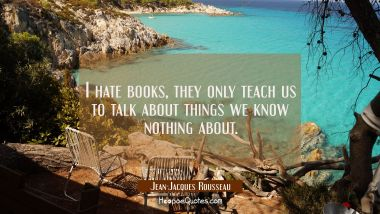 I hate books, they only teach us to talk about things we know nothing about. Jean-Jacques Rousseau Quotes